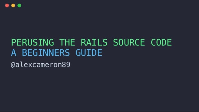 @alexcameron89 PERUSING THE RAILS SOURCE CODE A BEGINNERS GUIDE