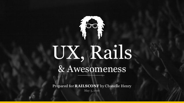 UX, Rails & Awesomeness Prepared for RAILSCONF by Chanelle Henry May 5, 2016
