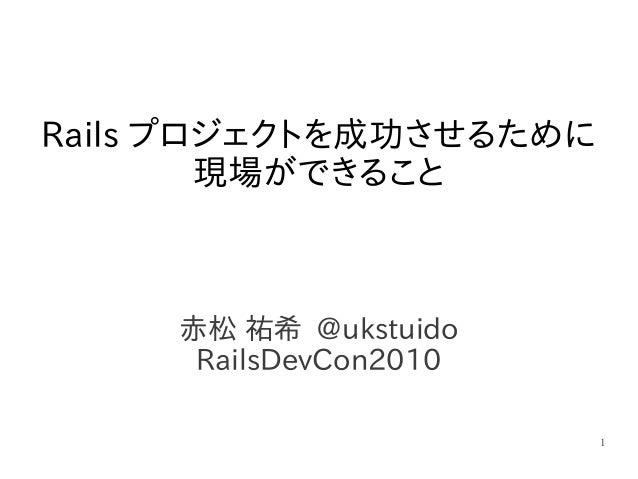 1 赤松 祐希 @ukstuido RailsDevCon2010 Rails プロジェクトを成功させるために 現場ができること