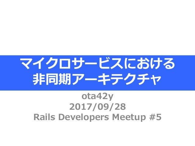 ota42y 2017/09/28 Rails Developers Meetup #5 マイクロサービスにおける 非同期アーキテクチャ
