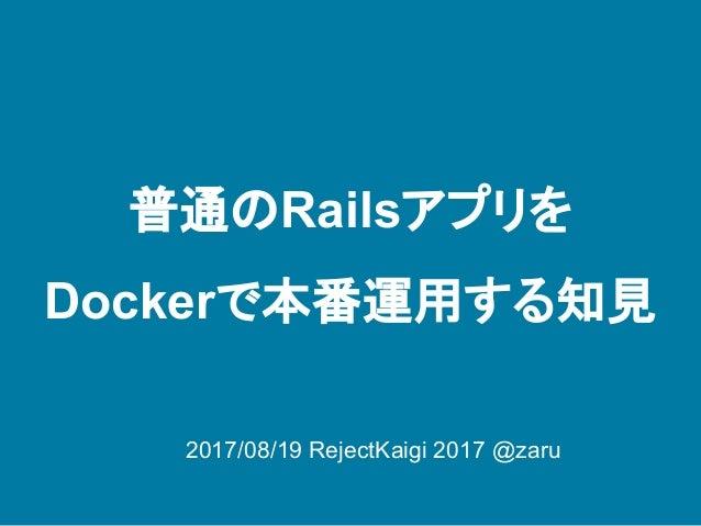 普通のRailsアプリを Dockerで本番運用する知見 2017/08/19 RejectKaigi 2017 @zaru