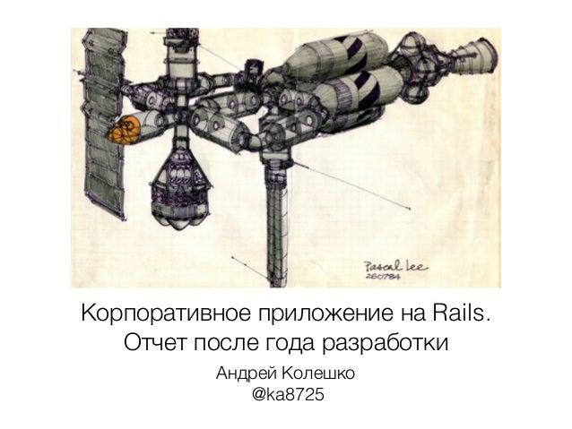 Корпоративное приложение на Rails.  Отчет после года разработки  Андрей Колешко  @ka8725