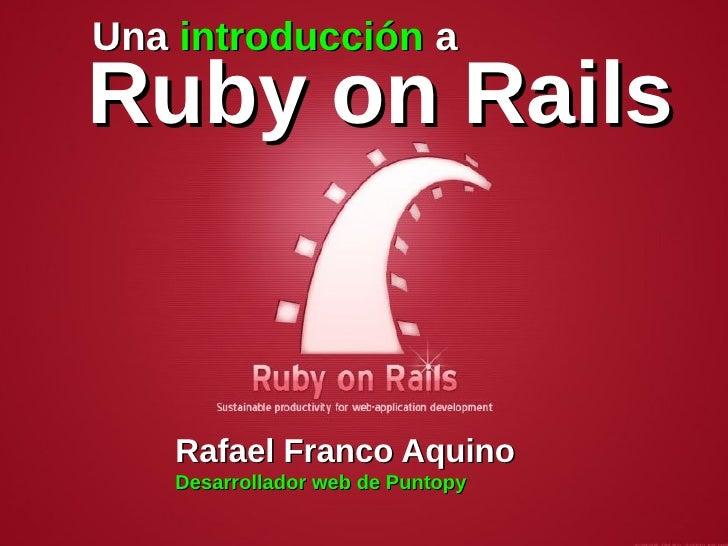 Una introducción aRuby on Rails    Rafael Franco Aquino    Desarrollador web de Puntopy
