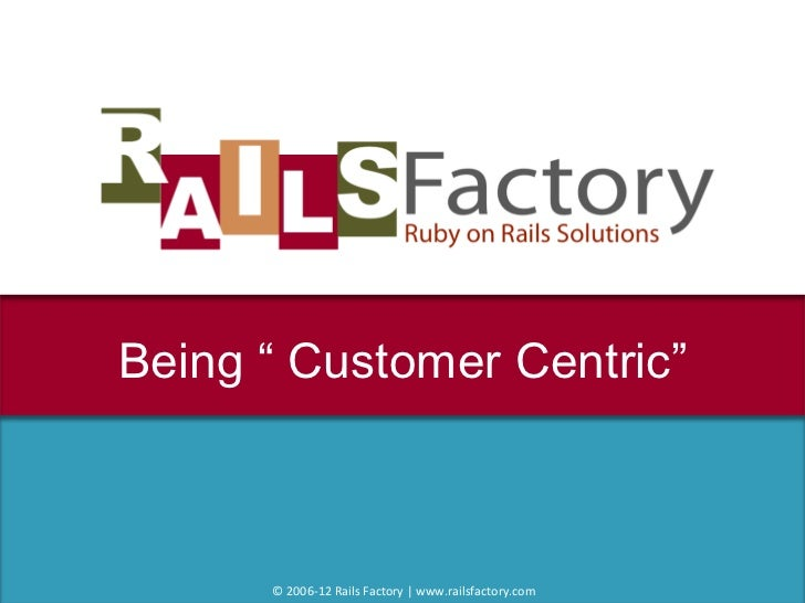 """Being """" Customer Centric"""" © 2006-12 Rails Factory 