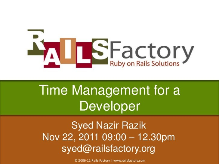 Time Management for a      Developer      Syed Nazir RazikNov 22, 2011 09:00 – 12.30pm    syed@railsfactory.org      © 200...