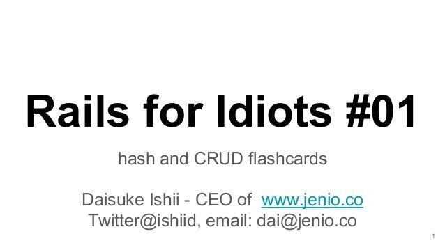 Rails for Idiots #01 hash and CRUD flashcards Daisuke Ishii - CEO of www.jenio.co Twitter@ishiid, email: dai@jenio.co 1