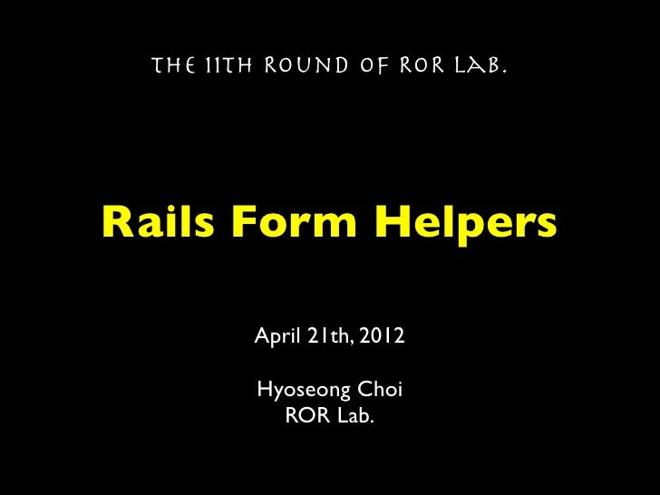 The 11th Round of ROR Lab.Rails Form Helpers        April 21th, 2012        Hyoseong Choi          ROR Lab.