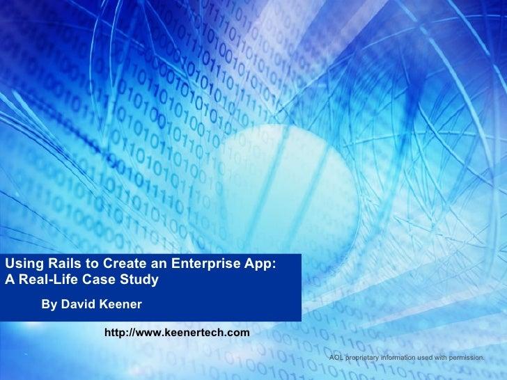 Using Rails to Create an Enterprise App: A Real-Life Case Study By David Keener http://www.keenertech.com AOL proprietary ...