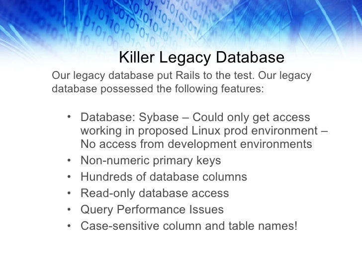 Killer Legacy Database <ul><li>Database: Sybase – Could only get access working in proposed Linux prod environment – No ac...