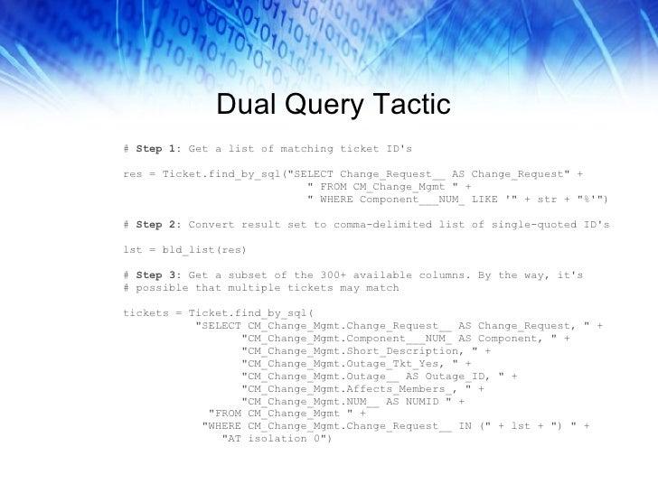 Dual Query Tactic <ul><li>#  Step 1:  Get a list of matching ticket ID's </li></ul><ul><li>res = Ticket.find_by_sql(&quot;...