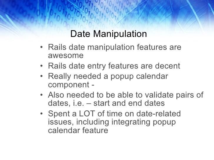 Date Manipulation <ul><li>Rails date manipulation features are awesome </li></ul><ul><li>Rails date entry features are dec...