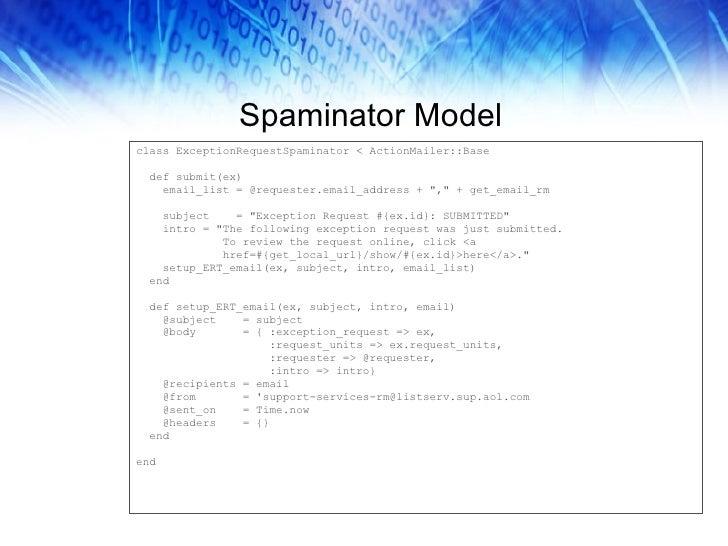 Spaminator Model <ul><li>class ExceptionRequestSpaminator < ActionMailer::Base </li></ul><ul><li>def submit(ex) </li></ul>...