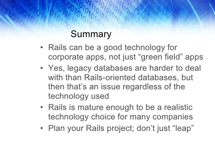 "Summary <ul><li>Rails can be a good technology for corporate apps, not just ""green field"" apps </li></ul><ul><li>Yes, lega..."