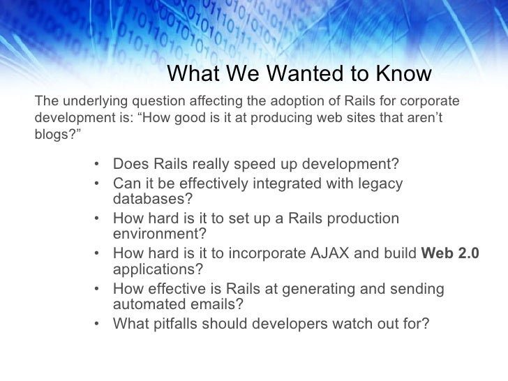 What We Wanted to Know <ul><li>Does Rails really speed up development? </li></ul><ul><li>Can it be effectively integrated ...