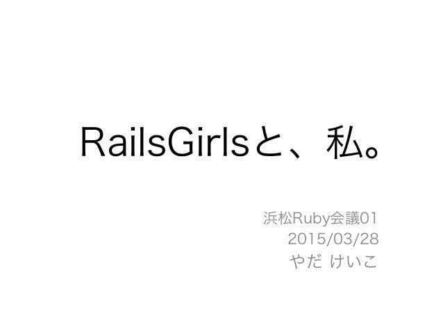 RailsGirlsと、私。 浜松Ruby会議01 2015/03/28 やだ けいこ