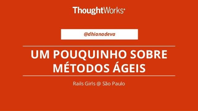 @dhianadeva UM POUQUINHO SOBRE MÉTODOS ÁGEIS Rails Girls @ São Paulo