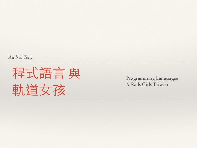 Audrey Tang 程式語⾔言 與 軌道⼥女孩 Programming Languages! & Rails Girls Taiwan