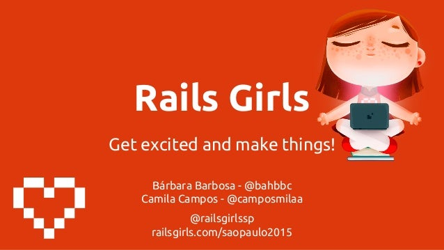 Rails Girls Get excited and make things! Bárbara Barbosa - @bahbbc Camila Campos - @camposmilaa @railsgirlssp railsgirls.c...