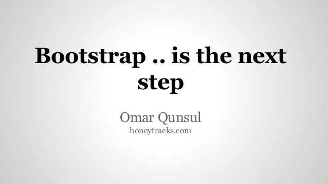 Bootstrap .. is the next step Omar Qunsul honeytracks.com