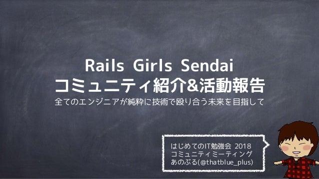 Rails Girls Sendai コミュニティ紹介&活動報告 全てのエンジニアが純粋に技術で殴り合う未来を目指して はじめてのIT勉強会 2018 コミュニティミーティング あのぶる(@thatblue_plus)