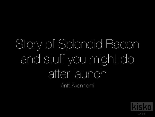 Story of Splendid Bacon and stuff you might do after launch Antti Akonniemi