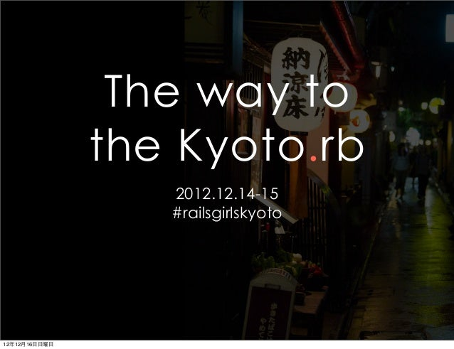 The way to               the Kyoto.rb                  2012.12.14-15                  #railsgirlskyoto12年12月16日日曜日