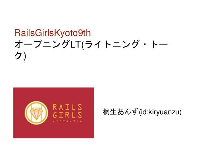 RailsGirlsKyoto9th オープニングLT(ライトニング・トー ク) 桐生あんず(id:kiryuanzu)