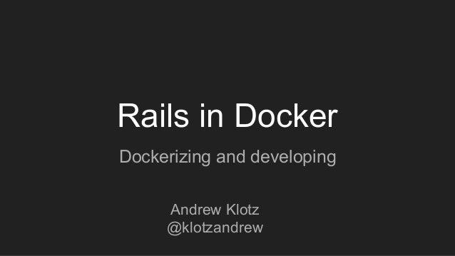 Rails in Docker Dockerizing and developing Andrew Klotz @klotzandrew