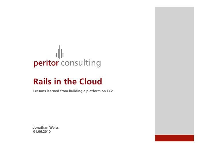 Rails in the Cloud Lessons learned from building a platform on EC2     Jonathan Weiss 01.06.2010
