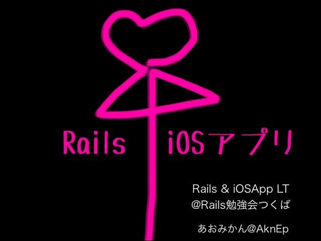 Rails & iOSApp LT @Rails勉強会つくば あおみかん@AknEp
