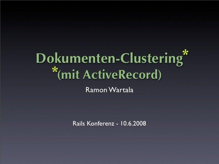 Dokumenten-Clustering *   *(mit ActiveRecord)          Ramon Wartala         Rails Konferenz - 10.6.2008