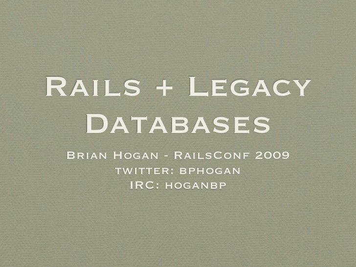 Rails + Legacy   Databases  Brian Hogan - RailsConf 2009        twitter: bphogan          IRC: hoganbp