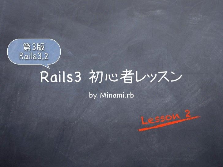 第3版Rails3.2     Rails3 初心者レッスン           by Minami.rb                          L esso n 2