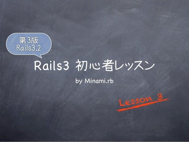 第3版Rails3.2     Rails3 初心者レッスン           by Minami.rb                          L esso n 3