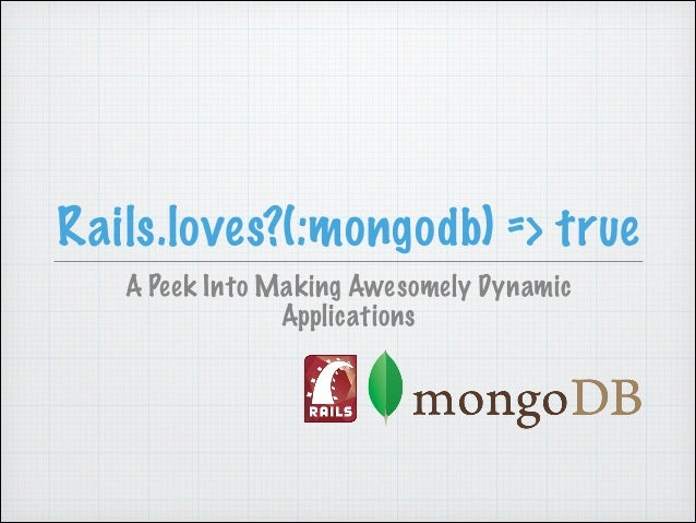 Rails.loves?(:mongodb) => true A Peek Into Making Awesomely Dynamic Applications