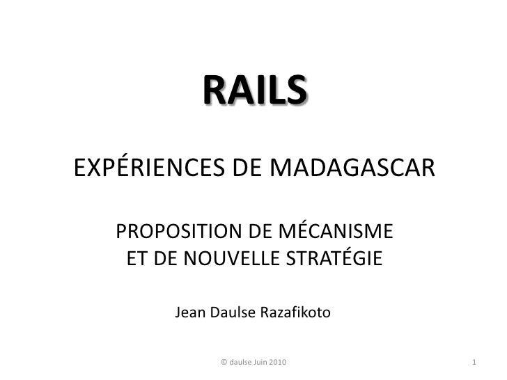 RAILSEXPÉRIENCES DE MADAGASCARPROPOSITION DE MÉCANISMEET DE NOUVELLE STRATÉGIE<br />1<br />© daulse Juin 2010<br />Jean Da...