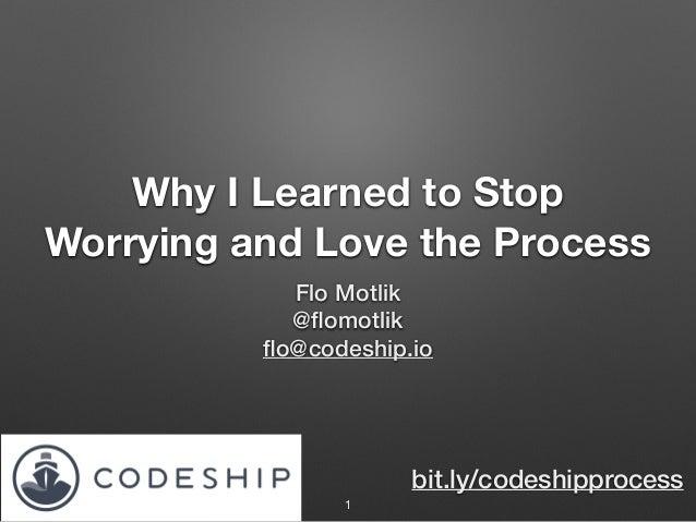 Why I Learned to Stop Worrying and Love the Process Flo Motlik @flomotlik flo@codeship.io 1 bit.ly/codeshipprocess