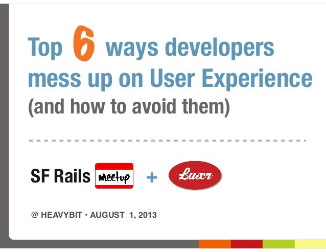 Top ways developers mess up on User Experience (and how to avoid them) @ HEAVYBIT •AUGUST 1, 2013 SF Rails + 6
