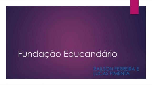 Fundação Educandário  RAILSON FERREIRA E  LUCAS PIMENTA