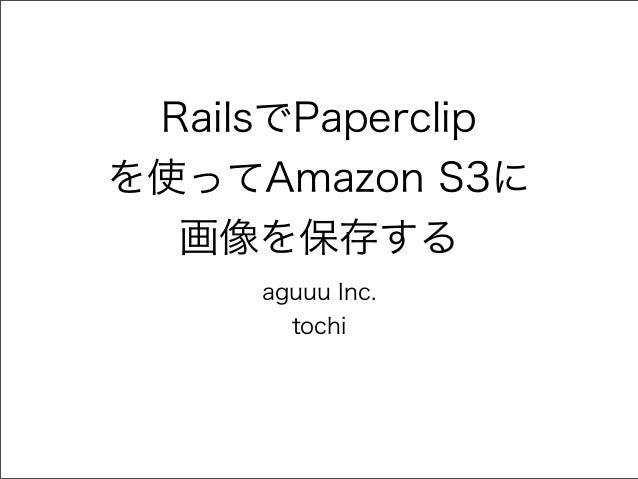 RailsでPaperclipを使ってAmazon S3に  画像を保存する     aguuu Inc.       tochi