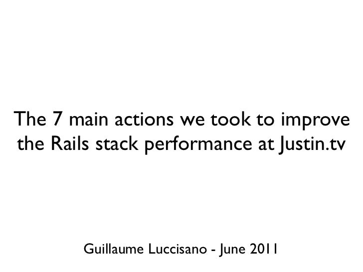 The 7 main actions we took to improvethe Rails stack performance at Justin.tv        Guillaume Luccisano - June 2011