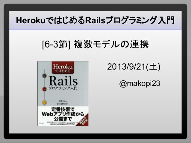 HerokuではじめるRailsプログラミング入門 [6-3節] 複数モデルの連携 2013/9/21(土) @makopi23