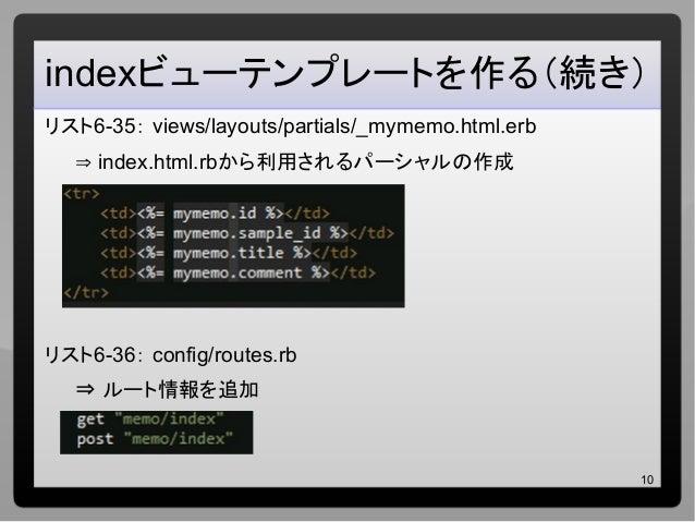10 indexビューテンプレートを作る(続き) リスト6-35: views/layouts/partials/_mymemo.html.erb ⇒ index.html.rbから利用されるパーシャルの作成 リスト6-36: config/r...