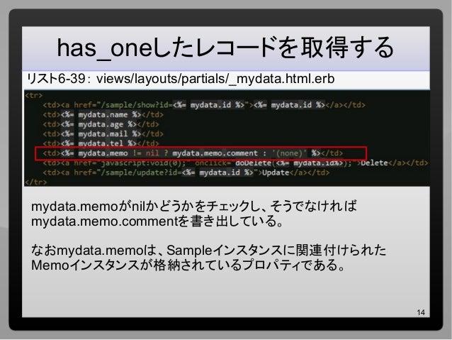 14 has_oneしたレコードを取得する リスト6-39: views/layouts/partials/_mydata.html.erb mydata.memoがnilかどうかをチェックし、そうでなければ mydata.memo.comme...