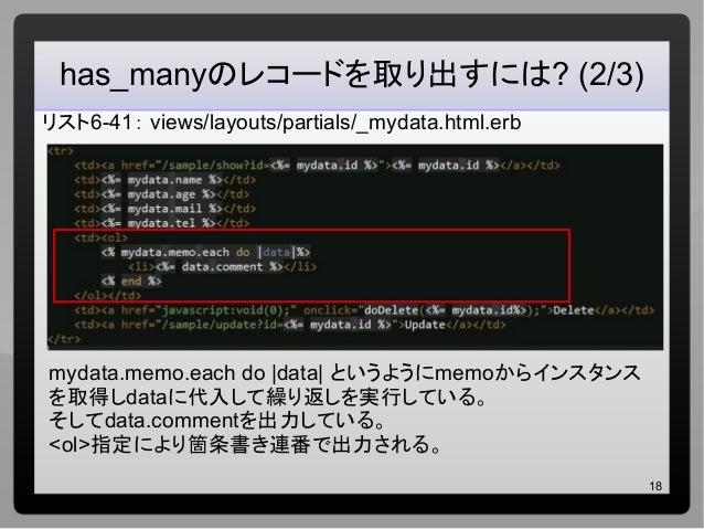 18 has_manyのレコードを取り出すには? (2/3) リスト6-41: views/layouts/partials/_mydata.html.erb mydata.memo.each do |data| というようにmemoからインス...