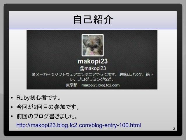 2 自己紹介 ● Ruby初心者です。 ● 今回が2回目の参加です。 ● 前回のブログ書きました。 http://makopi23.blog.fc2.com/blog-entry-100.html