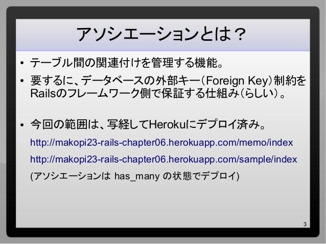 3 アソシエーションとは? ● テーブル間の関連付けを管理する機能。 ● 要するに、データベースの外部キー(Foreign Key)制約を Railsのフレームワーク側で保証する仕組み(らしい)。 ● 今回の範囲は、写経してHerokuにデプロ...