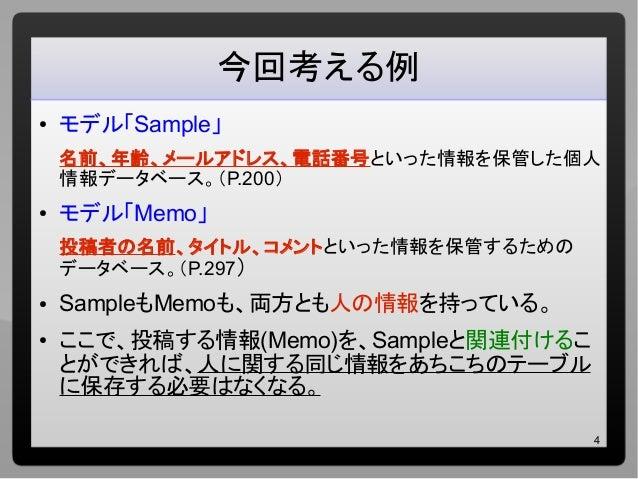 4 今回考える例 ● モデル「Sample」 名前、年齢、メールアドレス、電話番号といった情報を保管した個人 情報データベース。(P.200) ● モデル「Memo」 投稿者の名前、タイトル、コメントといった情報を保管するための データベース。...