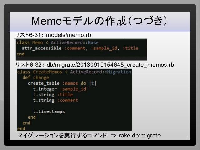 7 Memoモデルの作成(つづき) リスト6-31: models/memo.rb リスト6-32: db/migrate/20130919154645_create_memos.rb マイグレーションを実行するコマンド ⇒ rake db:m...