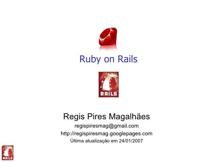 Ruby on Rails     Regis Pires Magalhães        regispiresmag@gmail.com http://regispiresmag.googlepages.com    Última atua...